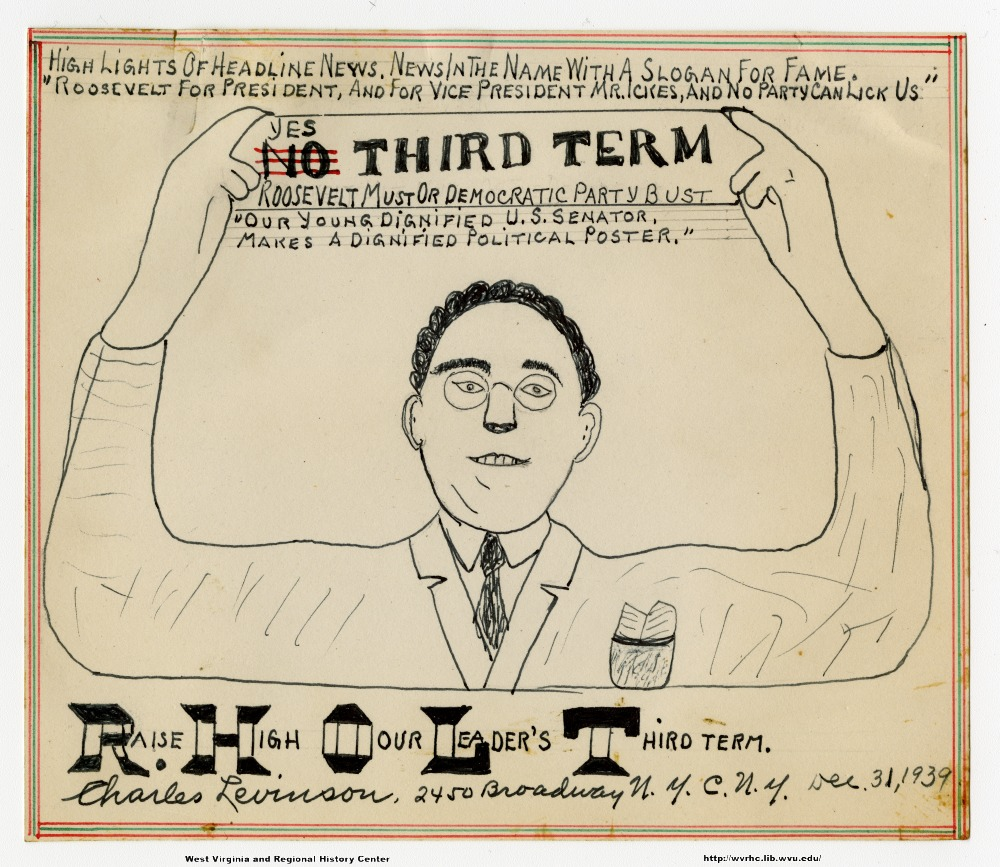 "(Highlights of headline news.  News in the name with a slogan for fame.) (""Roosevelt for President, and for Vice-President Mr. Ickes, and no party can lick us."") (Yes [No] third term.) (Roosevelt must or Democratic Party bust.) (""Our young dignified U.S. Senator makes a dignified political poster."") (Raise High Our Leader's Third Term. [RHOLT acronym]) (Charles Levinson, 2450 Broadway N.Y.C., NY Dec. 31, 1939.)"