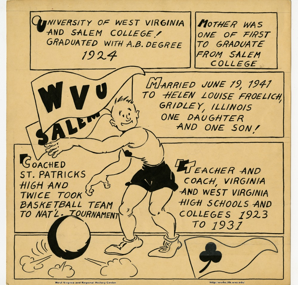 (University of West Virginia and Salem College!  Graduated with A.B. Degree 1924.) (Mother was one of the first to graduate from Salem College.) (WVU) (Salem) (Married June 19, 1941 to Helen Louise Froelich, Gridley, Illinois.  One daughter and one son!) (Coached St. Patrick's High and twice took basketball team to nat'l. tournament.) (Teacher and coach, Virginia and West Virginia high schools and colleges 1923 to 1931.)