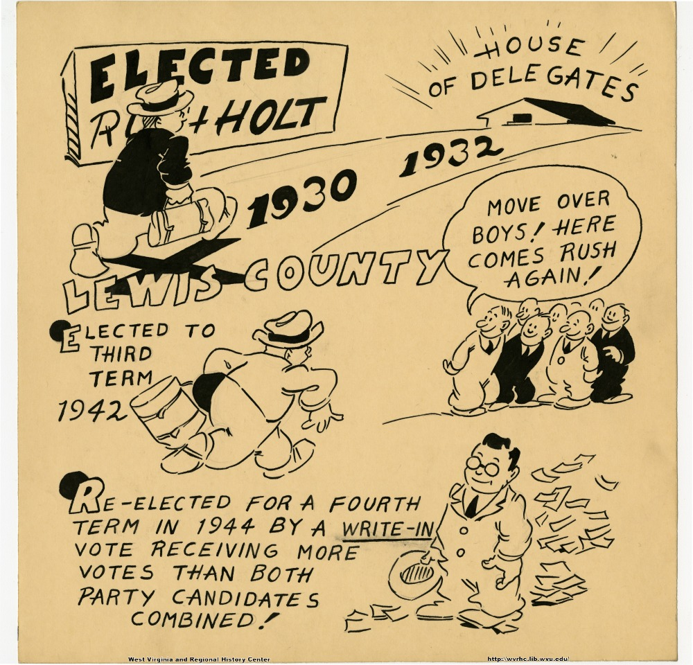 "(Elected Rush Holt) (House of Delegates) (1930 1932) (Lewis County) ""Move over boys!  Here comes Rush again!"" (Elected to third term 1942.) (Re-elected for a fourth term in 1944 by a write-in vote, receiving more votes than both party candidates combined!)"