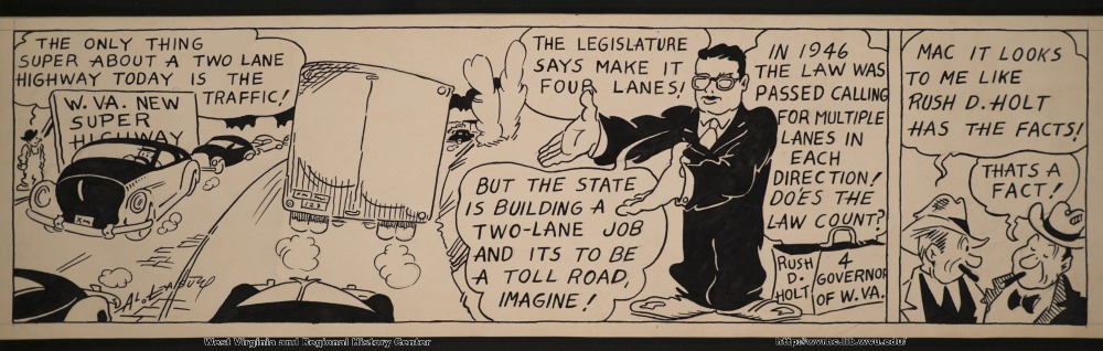 """The only thing super about a two lane highway today is the traffic!"" (W.Va. new super highway) ""The legislature says make it four lanes!"" ""In 1946 the law was passed calling for multiple lanes in each direction!  Does the law count?"" ""Mac it looks to me like Rush D. Holt has the facts!"" ""But the state is building a two-lane job and it's to be a toll road, imagine!"" (Rush D. Holt 4 Governor of W.Va.) ""That's a fact!"""